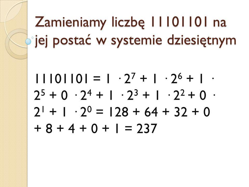 Zamieniamy liczbę 11101101 na jej postać w systemie dziesiętnym 11101101 = 1 · 2 7 + 1 · 2 6 + 1 · 2 5 + 0 · 2 4 + 1 · 2 3 + 1 · 2 2 + 0 · 2 1 + 1 · 2