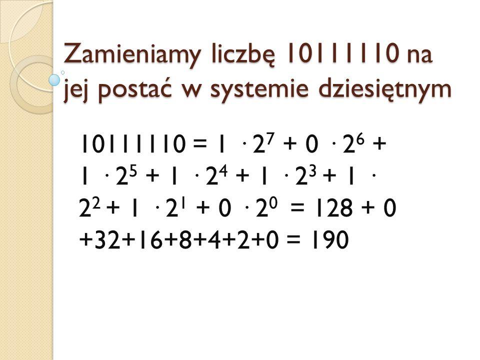 Zamieniamy liczbę 10111110 na jej postać w systemie dziesiętnym 10111110 = 1 · 2 7 + 0 · 2 6 + 1 · 2 5 + 1 · 2 4 + 1 · 2 3 + 1 · 2 2 + 1 · 2 1 + 0 · 2