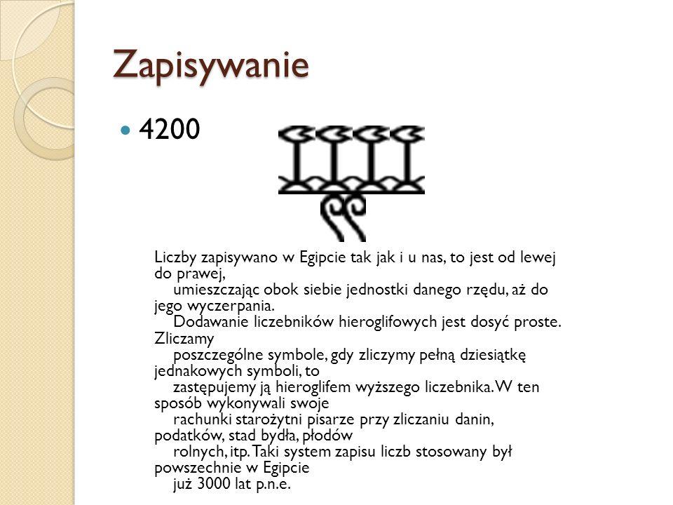 Zapisywanie 4200 Liczby zapisywano w Egipcie tak jak i u nas, to jest od lewej do prawej, umieszczając obok siebie jednostki danego rzędu, aż do jego