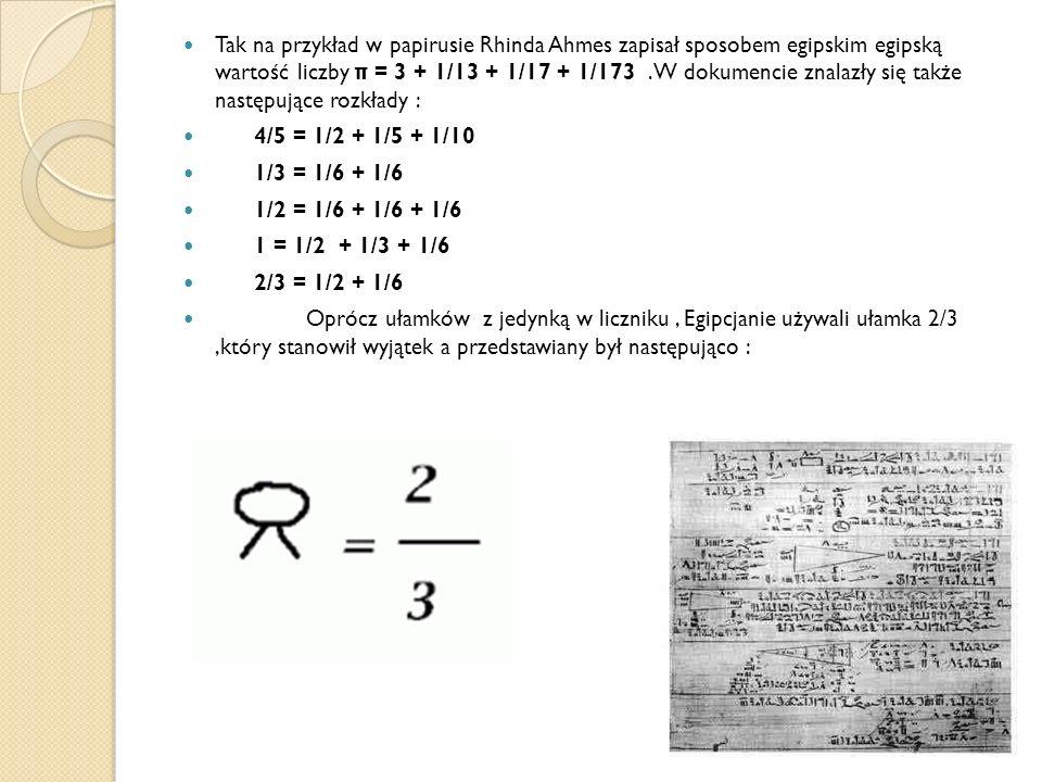 Tak na przykład w papirusie Rhinda Ahmes zapisał sposobem egipskim egipską wartość liczby π = 3 + 1/13 + 1/17 + 1/173.W dokumencie znalazły się także