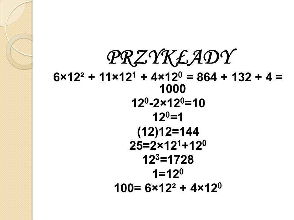 PRZYKŁADY 6×12² + 11×12 1 + 4×12 0 = 864 + 132 + 4 = 1000 12 0 -2×12 0 =10 12 0 =1 (12)12=144 25=2×12 1 +12 0 12 3 =1728 1=12 0 100= 6×12² + 4×12 0