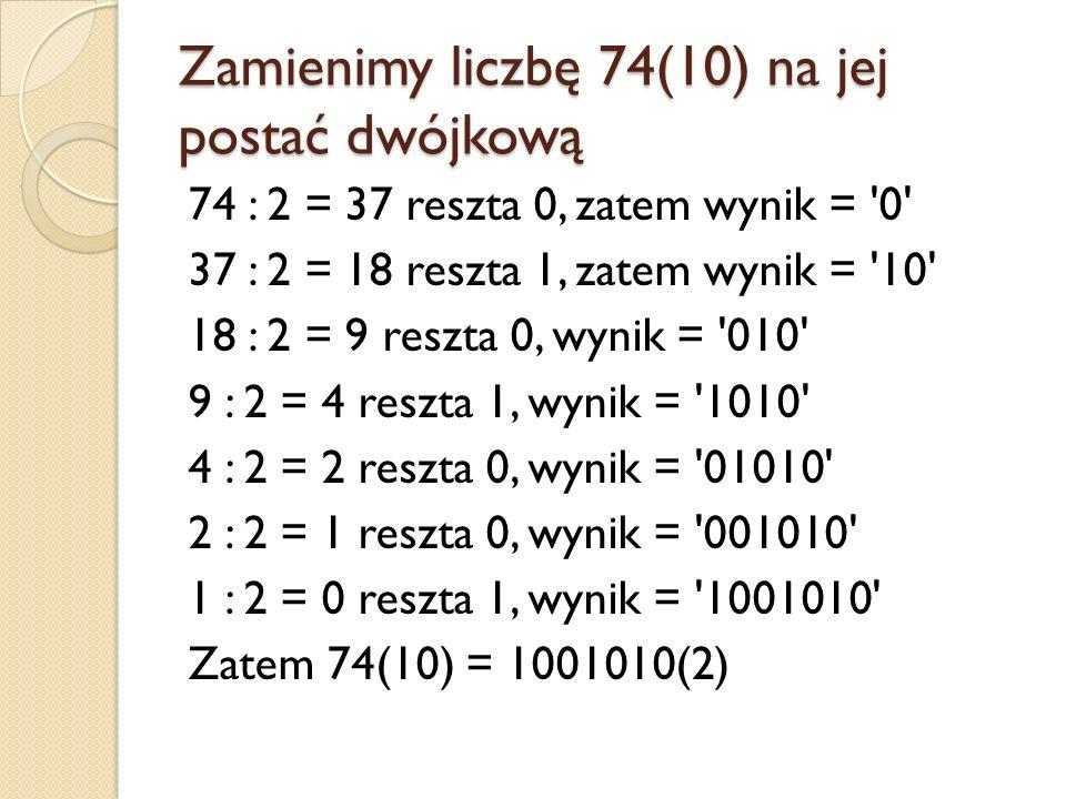 Zamieniamy liczbę 10 (10) na jej postać dwójkową 10 : 2 = 5 reszta 0, zatem wynik 0 5 : 2 = 2 reszta 1, zatem wynik 1 2 : 2 = 1 reszta 0 1 : 2 = 0 reszta 1 Zatem 10 (10) = 1010