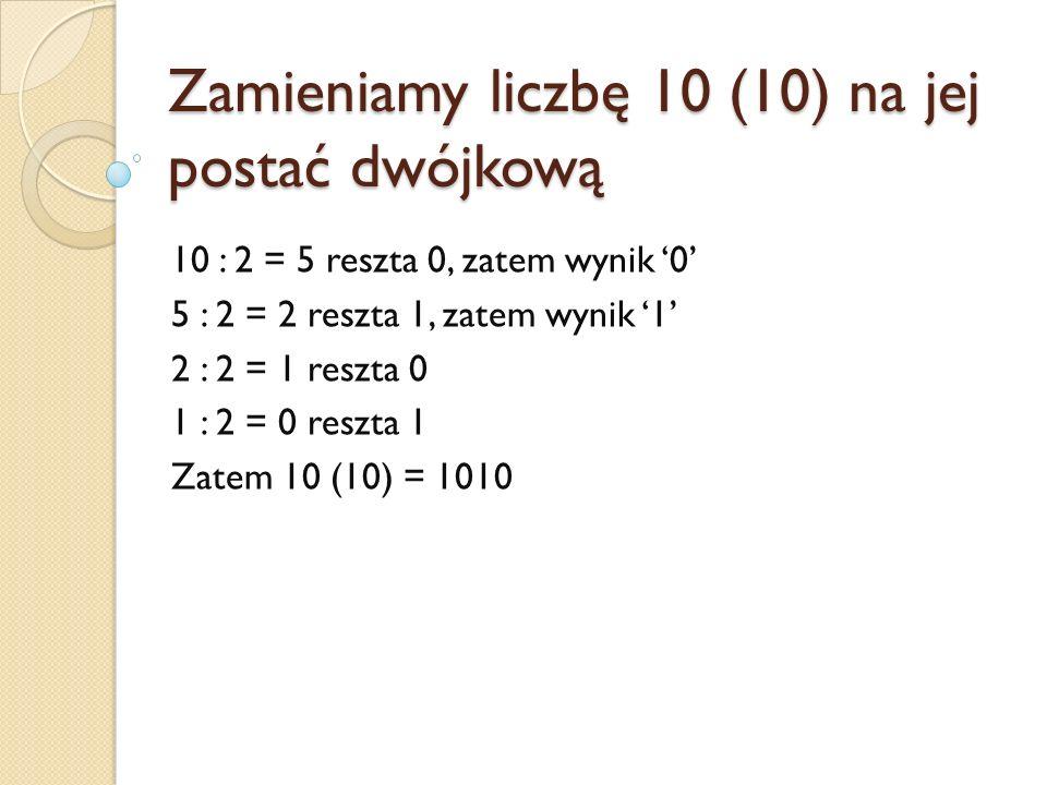 Zamieniamy liczbę 10 (10) na jej postać dwójkową 10 : 2 = 5 reszta 0, zatem wynik 0 5 : 2 = 2 reszta 1, zatem wynik 1 2 : 2 = 1 reszta 0 1 : 2 = 0 res