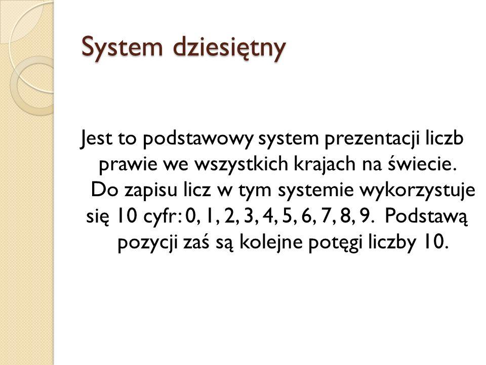 System dziesiętny Jest to podstawowy system prezentacji liczb prawie we wszystkich krajach na świecie. Do zapisu licz w tym systemie wykorzystuje się