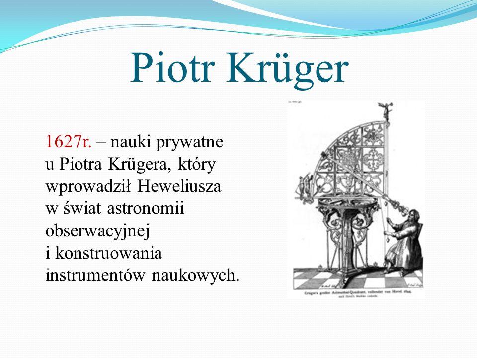Piotr Krüger 1627r. – nauki prywatne u Piotra Krügera, który wprowadził Heweliusza w świat astronomii obserwacyjnej i konstruowania instrumentów nauko