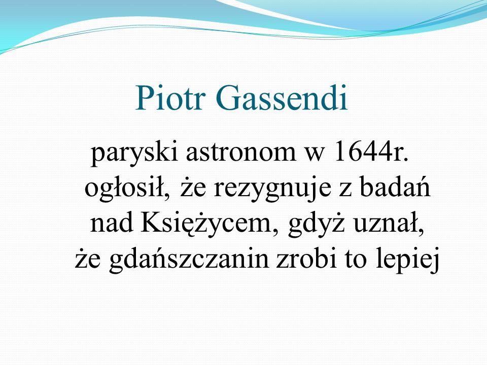 Piotr Gassendi paryski astronom w 1644r. ogłosił, że rezygnuje z badań nad Księżycem, gdyż uznał, że gdańszczanin zrobi to lepiej
