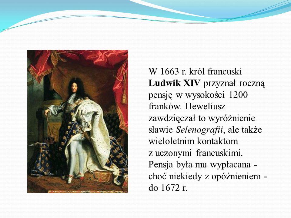 W 1663 r. król francuski Ludwik XIV przyznał roczną pensję w wysokości 1200 franków. Heweliusz zawdzięczał to wyróżnienie sławie Selenografii, ale tak
