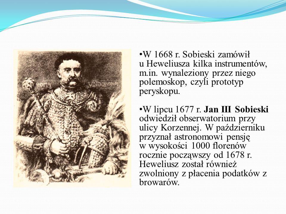 W 1668 r. Sobieski zamówił u Heweliusza kilka instrumentów, m.in. wynaleziony przez niego polemoskop, czyli prototyp peryskopu. W lipcu 1677 r. Jan II