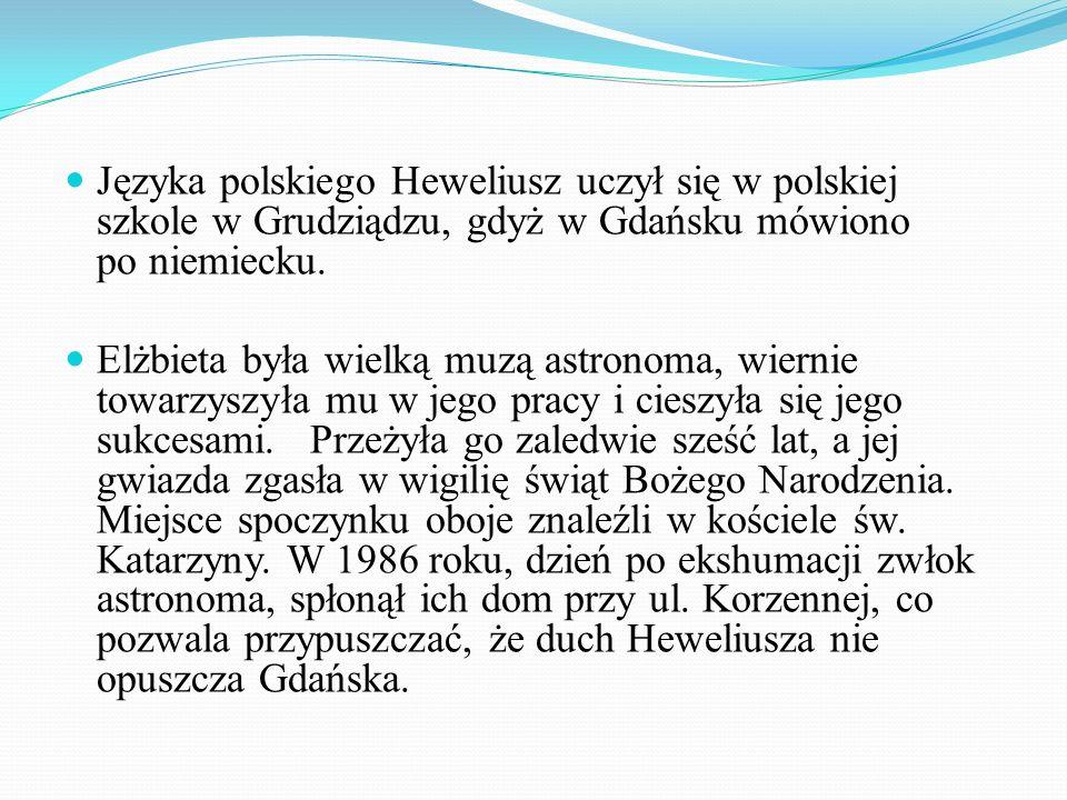 Języka polskiego Heweliusz uczył się w polskiej szkole w Grudziądzu, gdyż w Gdańsku mówiono po niemiecku. Elżbieta była wielką muzą astronoma, wiernie