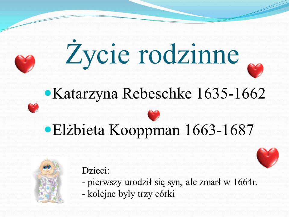 Życie rodzinne Katarzyna Rebeschke 1635-1662 Elżbieta Kooppman 1663-1687 Dzieci: - pierwszy urodził się syn, ale zmarł w 1664r. - kolejne były trzy có