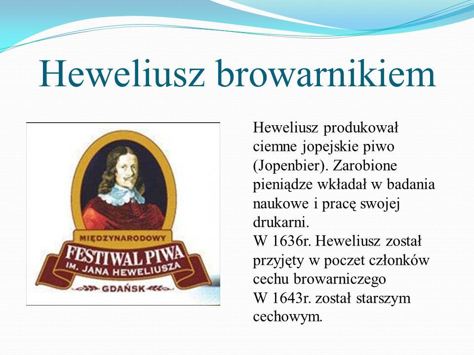 Heweliusz browarnikiem Heweliusz produkował ciemne jopejskie piwo (Jopenbier). Zarobione pieniądze wkładał w badania naukowe i pracę swojej drukarni.