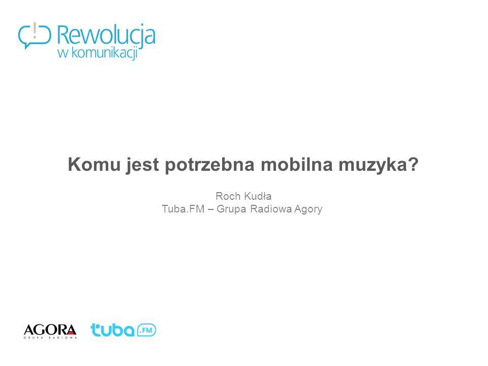 Mobile Thirst. Komu jest potrzebna mobilna muzyka?1 Komu jest potrzebna mobilna muzyka? Roch Kudła Tuba.FM – Grupa Radiowa Agory