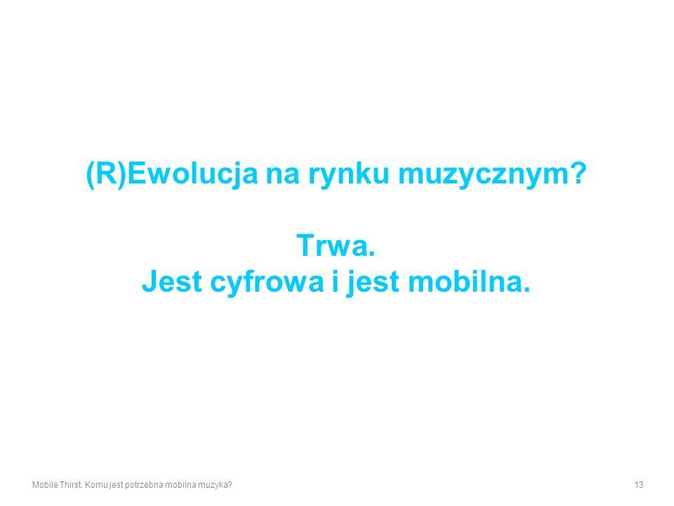 Mobile Thirst. Komu jest potrzebna mobilna muzyka?13 (R)Ewolucja na rynku muzycznym? Trwa. Jest cyfrowa i jest mobilna.