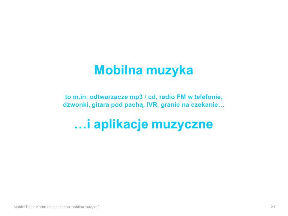 Mobile Thirst. Komu jest potrzebna mobilna muzyka?21 Mobilna muzyka to m.in. odtwarzacze mp3 / cd, radio FM w telefonie, dzwonki, gitara pod pachą, IV