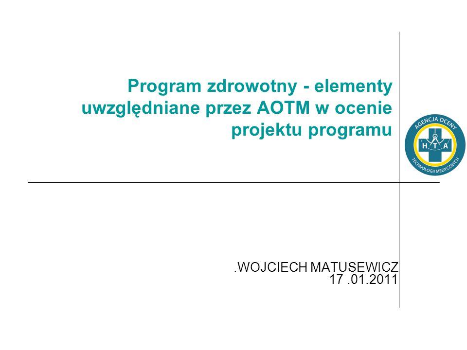 Program zdrowotny - elementy uwzględniane przez AOTM w ocenie projektu programu.WOJCIECH MATUSEWICZ 17.01.2011