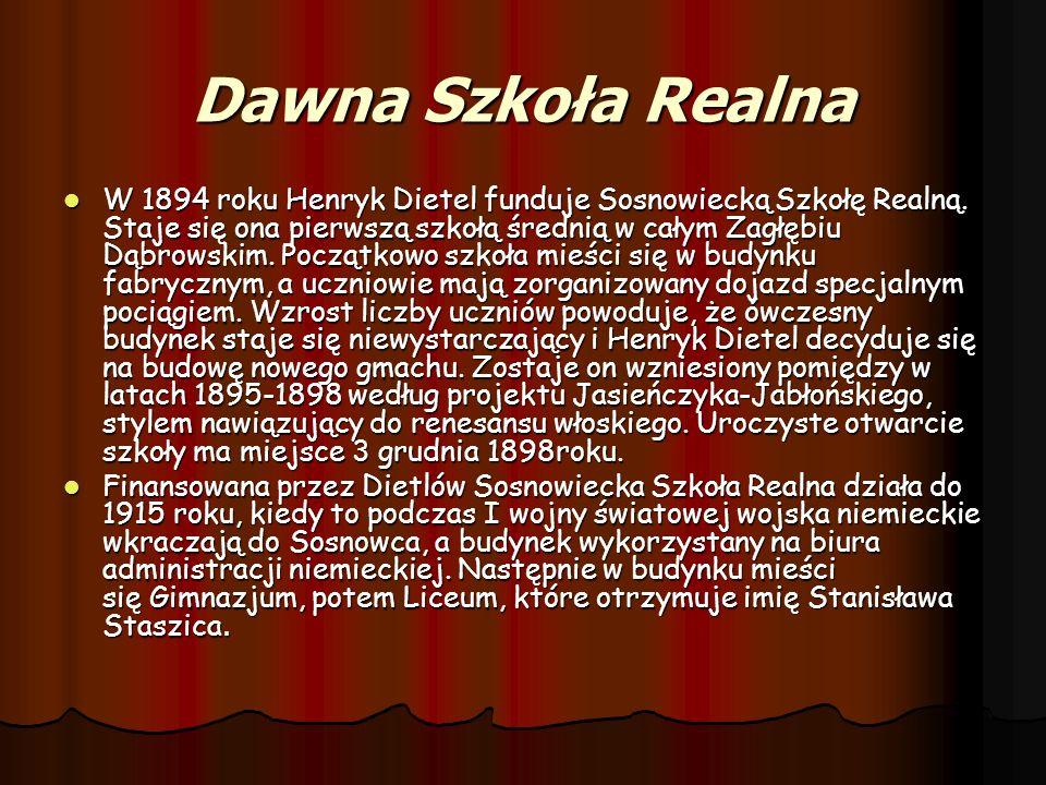 Dawna Szkoła Realna W 1894 roku Henryk Dietel funduje Sosnowiecką Szkołę Realną. Staje się ona pierwszą szkołą średnią w całym Zagłębiu Dąbrowskim. Po