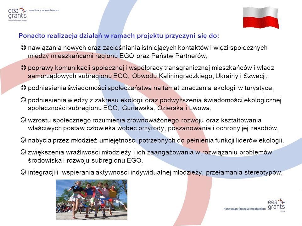 Ponadto realizacja działań w ramach projektu przyczyni się do: nawiązania nowych oraz zacieśniania istniejących kontaktów i więzi społecznych między mieszkańcami regionu EGO oraz Państw Partnerów, poprawy komunikacji społecznej i współpracy transgranicznej mieszkańców i władz samorządowych subregionu EGO, Obwodu Kaliningradzkiego, Ukrainy i Szwecji, podniesienia świadomości społeczeństwa na temat znaczenia ekologii w turystyce, podniesienia wiedzy z zakresu ekologii oraz podwyższenia świadomości ekologicznej społeczności subregionu EGO, Guriewska, Ozierska i Lwowa, wzrostu społecznego rozumienia zrównoważonego rozwoju oraz kształtowania właściwych postaw człowieka wobec przyrody, poszanowania i ochrony jej zasobów, nabycia przez młodzież umiejętności potrzebnych do pełnienia funkcji liderów ekologii, zwiększenia wrażliwości młodzieży i ich zaangażowania w rozwiązaniu problemów środowiska i rozwoju subregionu EGO, integracji i wspierania aktywności indywidualnej młodzieży, przełamania stereotypów,
