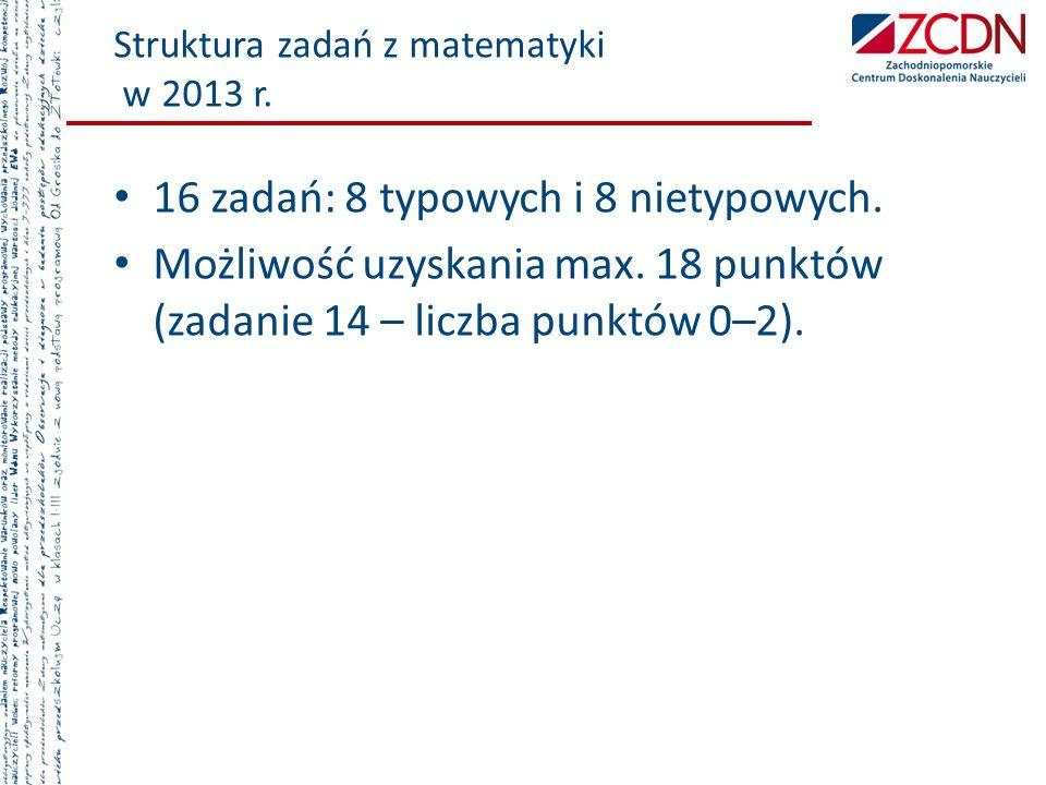 Struktura zadań z matematyki w 2013 r. 16 zadań: 8 typowych i 8 nietypowych. Możliwość uzyskania max. 18 punktów (zadanie 14 – liczba punktów 0–2).