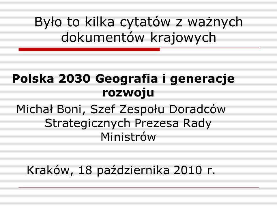 Było to kilka cytatów z ważnych dokumentów krajowych Polska 2030 Geografia i generacje rozwoju Michał Boni, Szef Zespołu Doradców Strategicznych Prezesa Rady Ministrów Kraków, 18 października 2010 r.