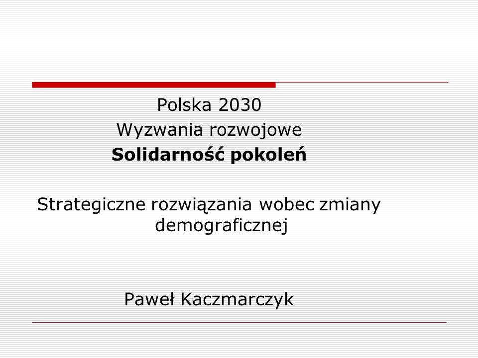 Polska 2030 Wyzwania rozwojowe Solidarność pokoleń Strategiczne rozwiązania wobec zmiany demograficznej Paweł Kaczmarczyk