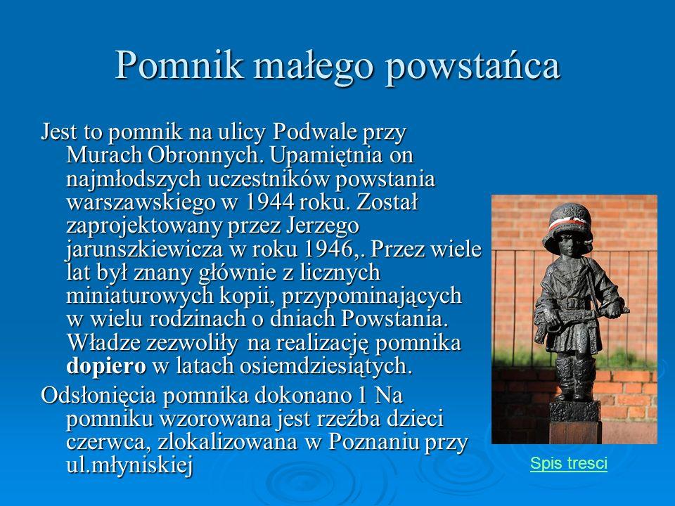 Pomnik małego powstańca Jest to pomnik na ulicy Podwale przy Murach Obronnych. Upamiętnia on najmłodszych uczestników powstania warszawskiego w 1944 r
