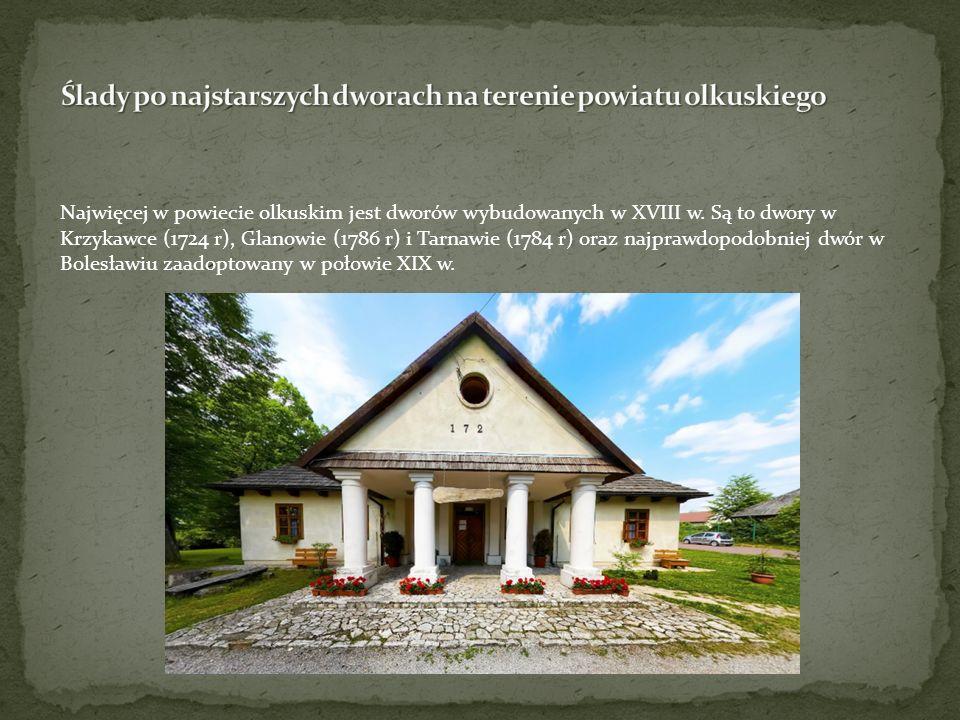 Najwięcej w powiecie olkuskim jest dworów wybudowanych w XVIII w. Są to dwory w Krzykawce (1724 r), Glanowie (1786 r) i Tarnawie (1784 r) oraz najpraw