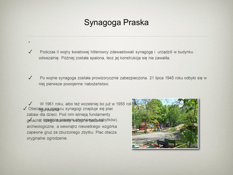 Synagoga Praska Podczas II wojny światowej hitlerowcy zdewastowali synagogę i urządzili w budynku odwszalnię. Później została spalona, lecz jej konstr