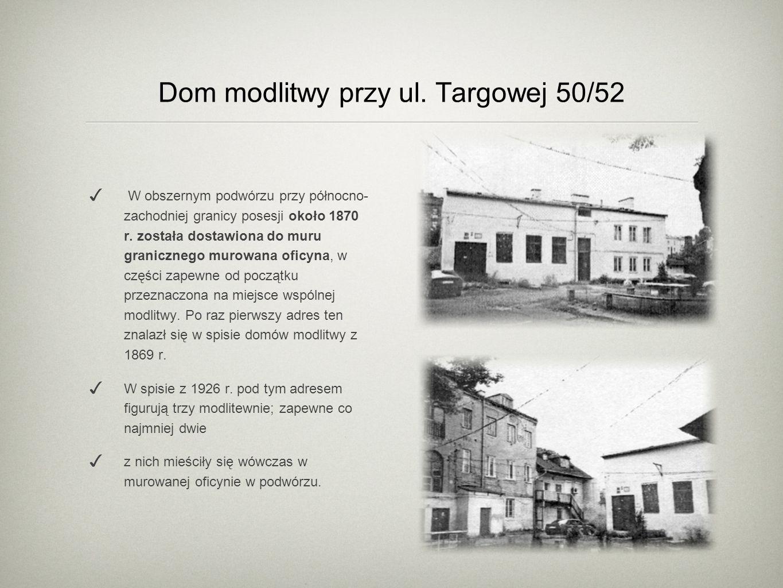 Dom modlitwy przy ul. Targowej 50/52 W obszernym podwórzu przy północno- zachodniej granicy posesji około 1870 r. została dostawiona do muru graniczne