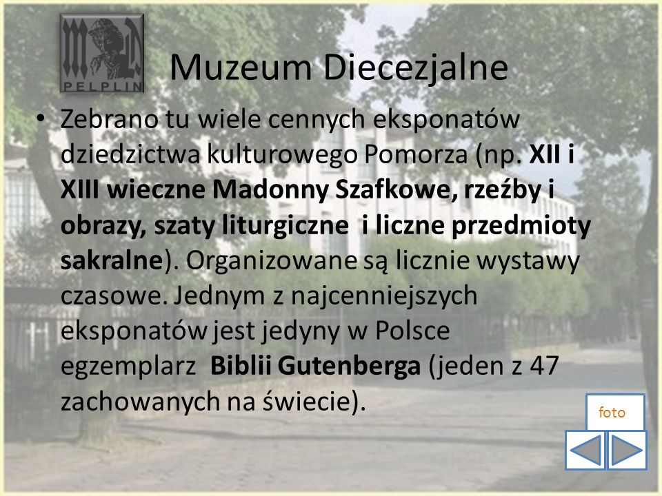 Muzeum Diecezjalne Zebrano tu wiele cennych eksponatów dziedzictwa kulturowego Pomorza (np. XII i XIII wieczne Madonny Szafkowe, rzeźby i obrazy, szat
