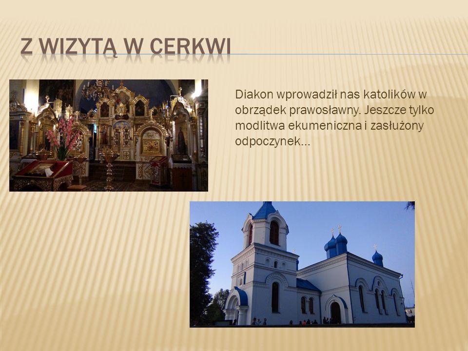 Diakon wprowadził nas katolików w obrządek prawosławny. Jeszcze tylko modlitwa ekumeniczna i zasłużony odpoczynek…