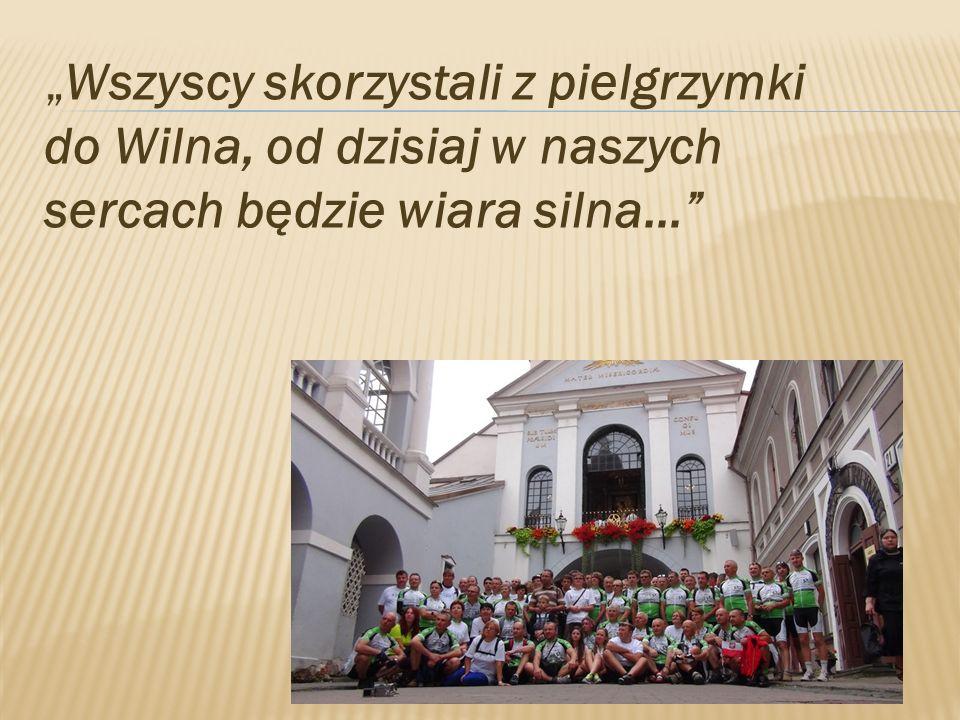 Wszyscy skorzystali z pielgrzymki do Wilna, od dzisiaj w naszych sercach będzie wiara silna…