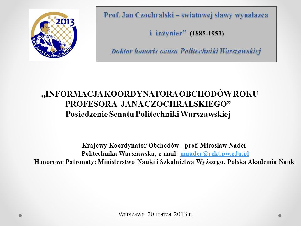 Prof. Jan Czochralski – światowej sławy wynalazca i inżynier (1885-1953) D oktor honoris causa Politechniki Warszawskiej Krajowy Koordynator Obchodów