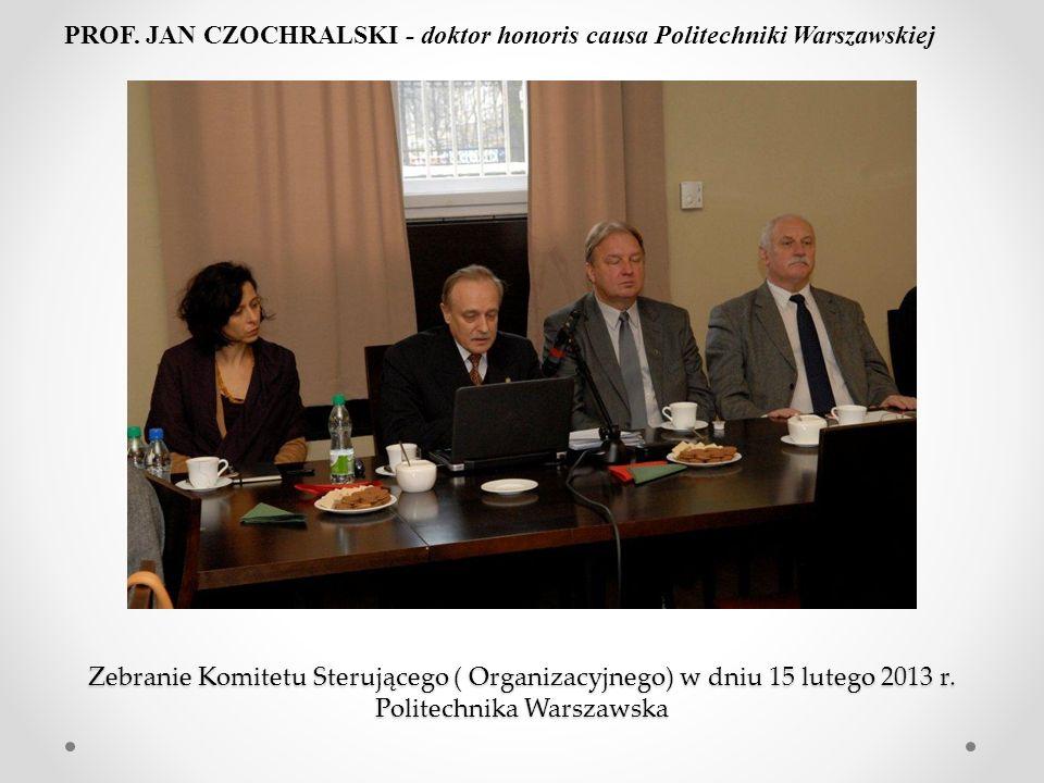 Zebranie Komitetu Sterującego ( Organizacyjnego) w dniu 15 lutego 2013 r. Politechnika Warszawska PROF. JAN CZOCHRALSKI - doktor honoris causa Politec