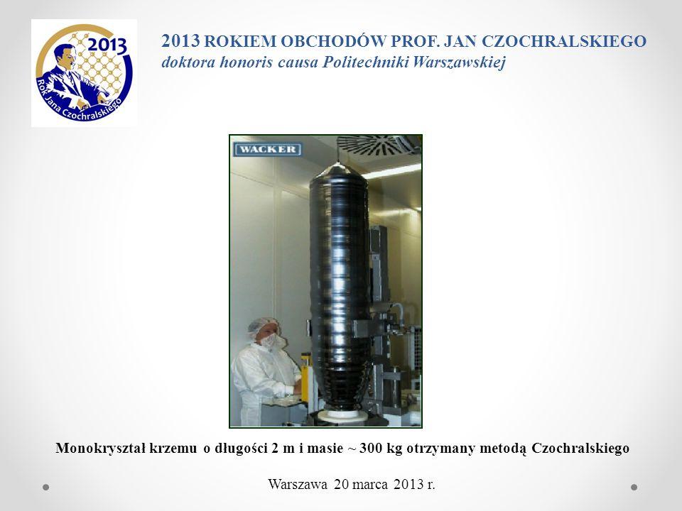 Monokryształ krzemu o długości 2 m i masie ~ 300 kg otrzymany metodą Czochralskiego 2013 ROKIEM OBCHODÓW PROF. JAN CZOCHRALSKIEGO doktora honoris caus