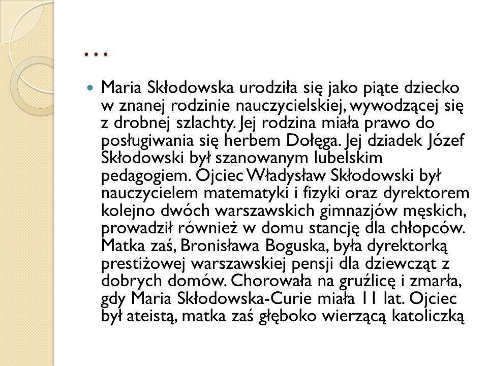 DZIECIŃSTWO Gdy miała 10 lat, Maria Skłodowska rozpoczęła naukę na pensji dla dziewcząt, którą wcześniej prowadziła jej matka, gdy była jeszcze zdrowa; następnie kształciła się w gimnazjum dla dziewcząt, które ukończyła 12 czerwca 1882 r.