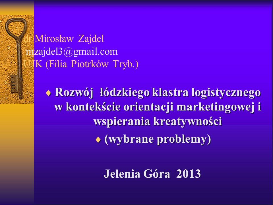 dr Mirosław Zajdel mzajdel3@gmail.com UJK (Filia Piotrków Tryb.) Rozwój łódzkiego klastra logistycznego w kontekście orientacji marketingowej i wspier