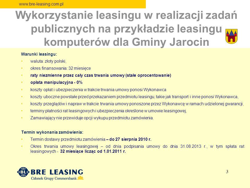 www.bre-leasing.com.pl Wykorzystanie leasingu w realizacji zadań publicznych na przykładzie leasingu komputerów dla Gminy Jarocin Warunki leasingu: waluta: złoty polski, okres finansowania: 32 miesięce raty niezmienne przez cały czas trwania umowy (stałe oprocentowanie) opłata manipulacyjna - 0% koszty opłat i ubezpieczenia w trakcie trwania umowy ponosi Wykonawca koszty uboczne powstałe przed przekazaniem przedmiotu leasingu, takie jak transport i inne ponosi Wykonawca, koszty przeglądów i napraw w trakcie trwania umowy ponoszone przez Wykonawcę w ramach udzielonej gwarancji, terminy płatności rat leasingowych i ubezpieczenia określone w umowie leasingowej, Zamawiający nie przewiduje opcji wykupu przedmiotu zamówienia.
