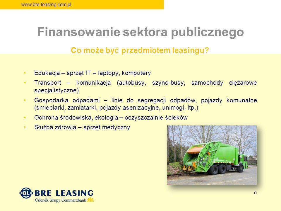 www.bre-leasing.com.pl Finansowanie sektora publicznego Edukacja – sprzęt IT – laptopy, komputery Transport – komunikacja (autobusy, szyno-busy, samochody ciężarowe specjalistyczne) Gospodarka odpadami – linie do segregacji odpadów, pojazdy komunalne (śmieciarki, zamiatarki, pojazdy asenizacyjne, unimogi, itp.) Ochrona środowiska, ekologia – oczyszczalnie ścieków Służba zdrowia – sprzęt medyczny Co może być przedmiotem leasingu.