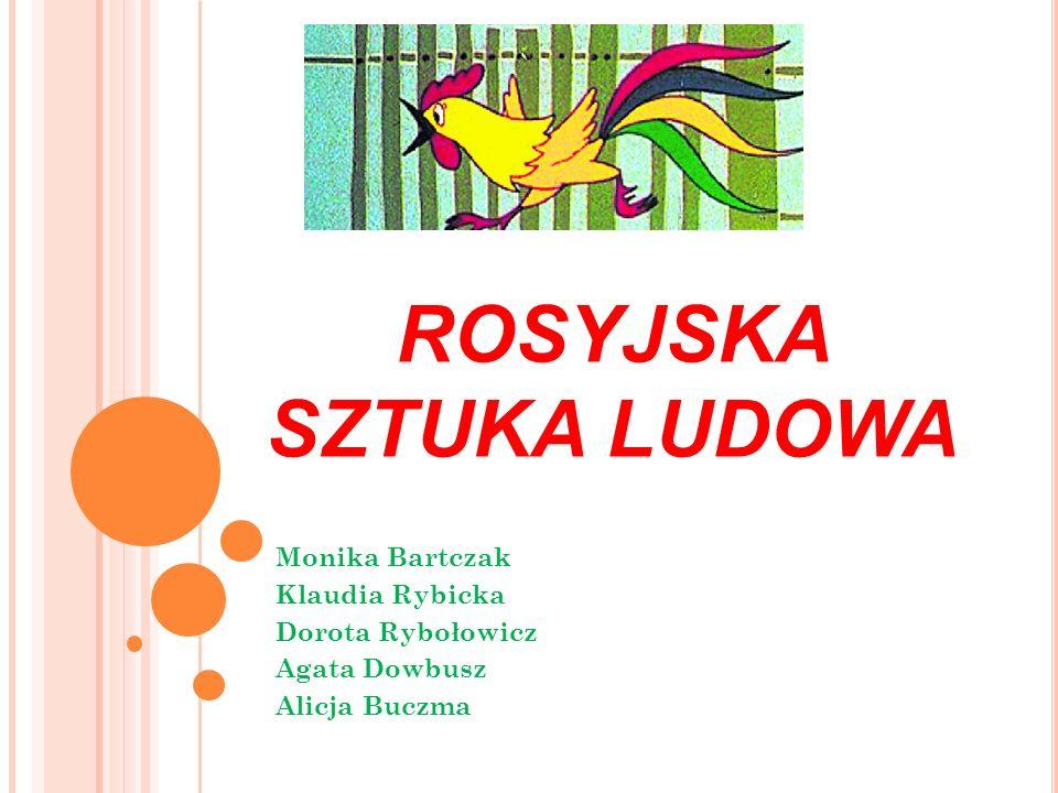ROSYJSKA SZTUKA LUDOWA Monika Bartczak Klaudia Rybicka Dorota Rybołowicz Agata Dowbusz Alicja Buczma