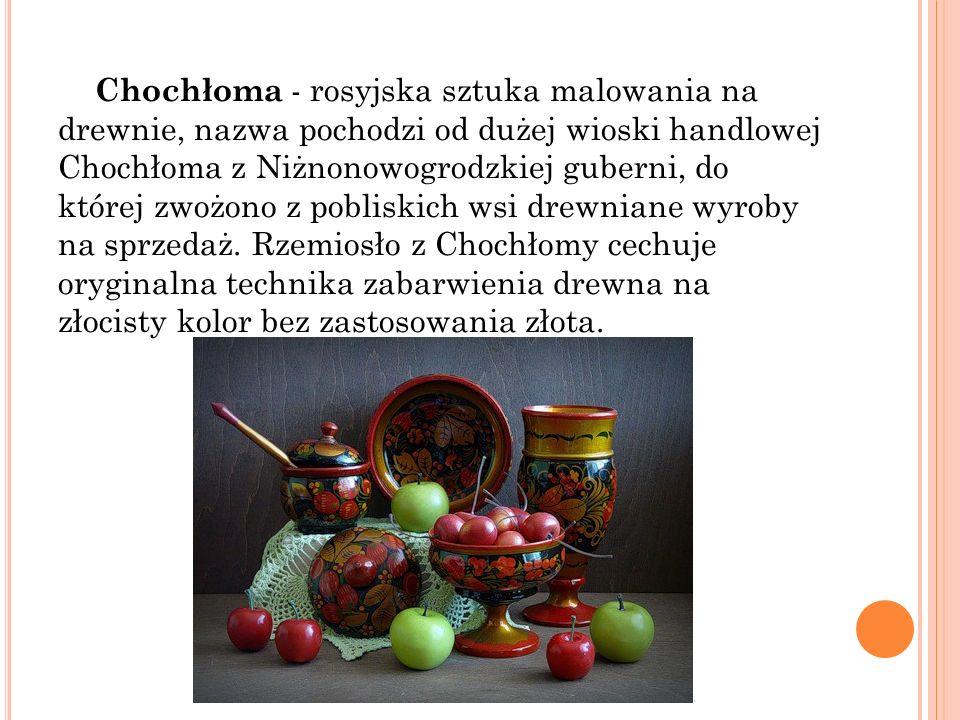 Chochłoma - rosyjska sztuka malowania na drewnie, nazwa pochodzi od dużej wioski handlowej Chochłoma z Niżnonowogrodzkiej guberni, do której zwożono z
