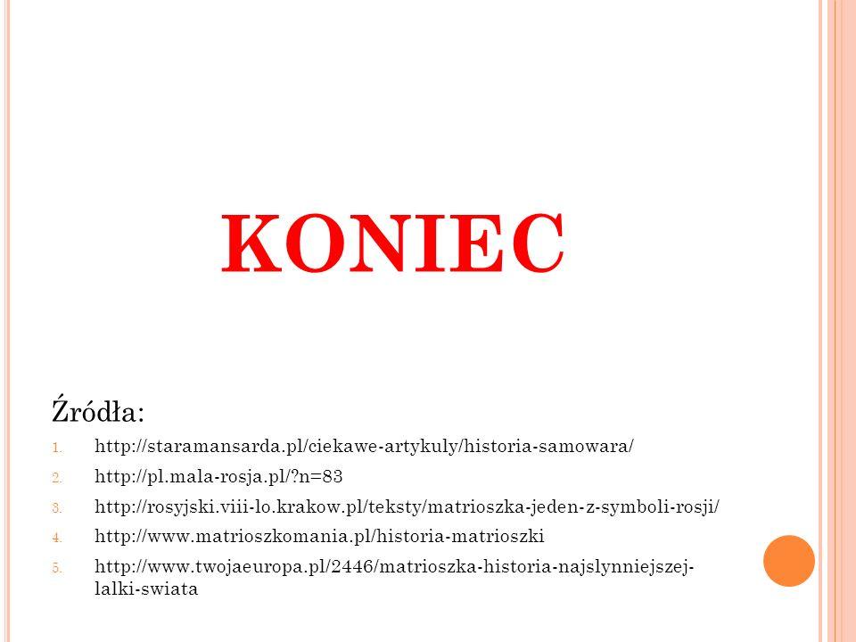 KONIEC Źródła: 1. http://staramansarda.pl/ciekawe-artykuly/historia-samowara/ 2. http://pl.mala-rosja.pl/?n=83 3. http://rosyjski.viii-lo.krakow.pl/te