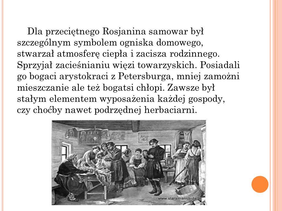 Dla przeciętnego Rosjanina samowar był szczególnym symbolem ogniska domowego, stwarzał atmosferę ciepła i zacisza rodzinnego. Sprzyjał zacieśnianiu wi