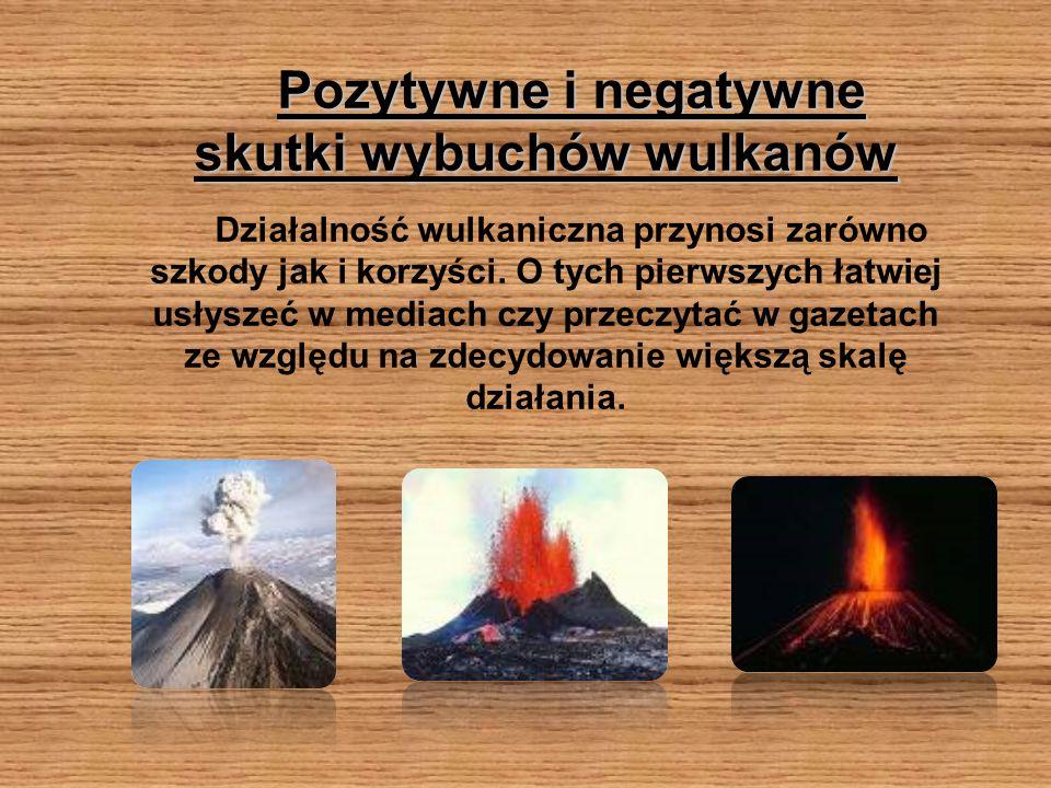 Pozytywne i negatywne skutki wybuchów wulkanów Działalność wulkaniczna przynosi zarówno szkody jak i korzyści. O tych pierwszych łatwiej usłyszeć w me