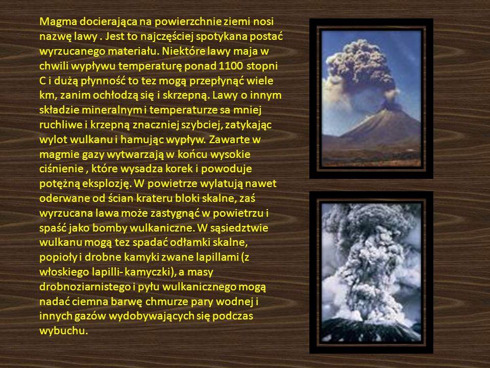 Magma docierająca na powierzchnie ziemi nosi nazwę lawy. Jest to najczęściej spotykana postać wyrzucanego materiału. Niektóre lawy maja w chwili wypły