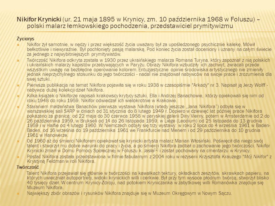 Nikifor Krynicki (ur. 21 maja 1895 w Krynicy, zm. 10 października 1968 w Foluszu) – polski malarz łemkowskiego pochodzenia, przedstawiciel prymitywizm