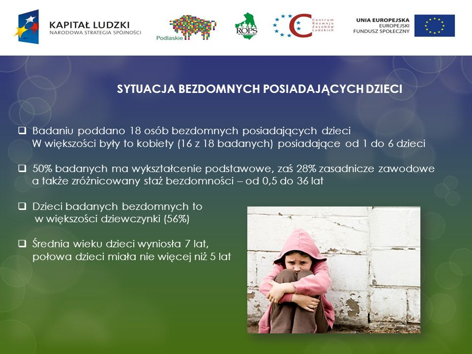 SYTUACJA BEZDOMNYCH POSIADAJĄCYCH DZIECI Badaniu poddano 18 osób bezdomnych posiadających dzieci W większości były to kobiety (16 z 18 badanych) posia