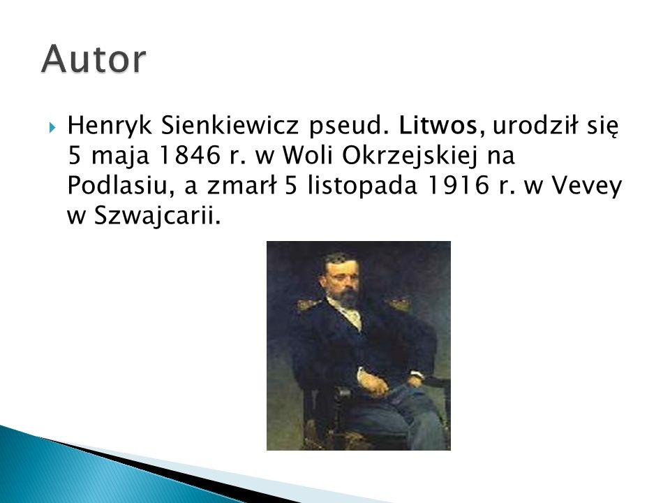 Henryk Sienkiewicz pseud. Litwos, urodził się 5 maja 1846 r. w Woli Okrzejskiej na Podlasiu, a zmarł 5 listopada 1916 r. w Vevey w Szwajcarii.