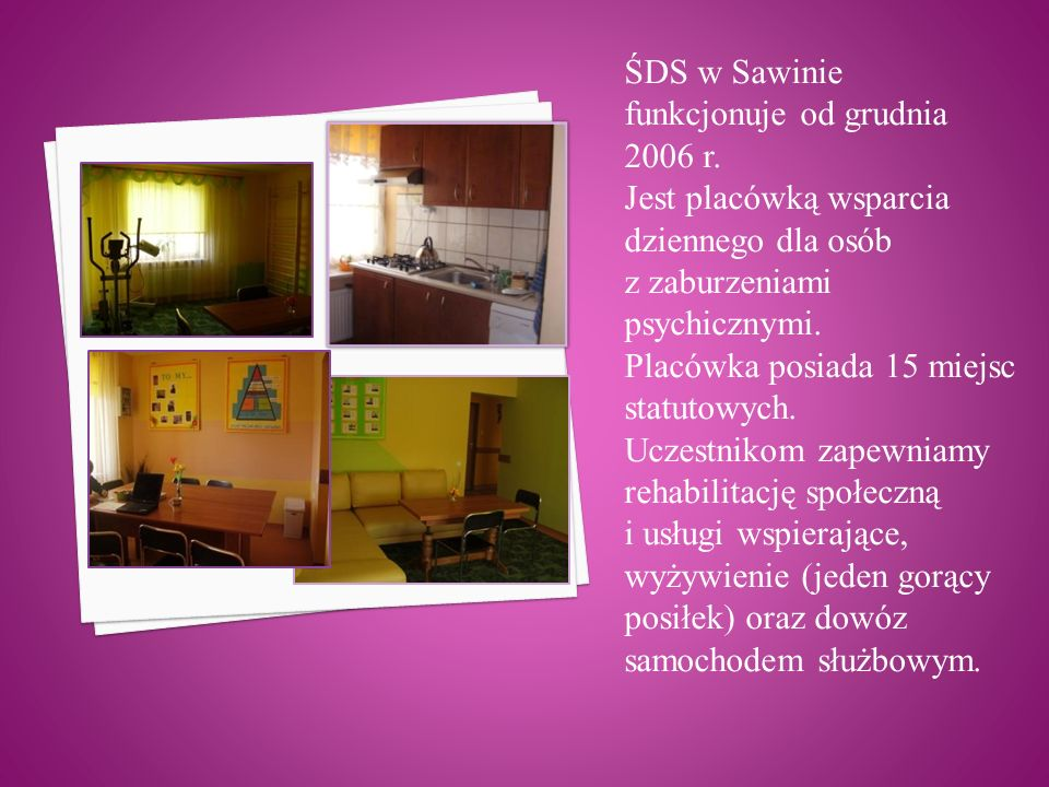 ŚDS w Sawinie funkcjonuje od grudnia 2006 r. Jest placówką wsparcia dziennego dla osób z zaburzeniami psychicznymi. Placówka posiada 15 miejsc statuto