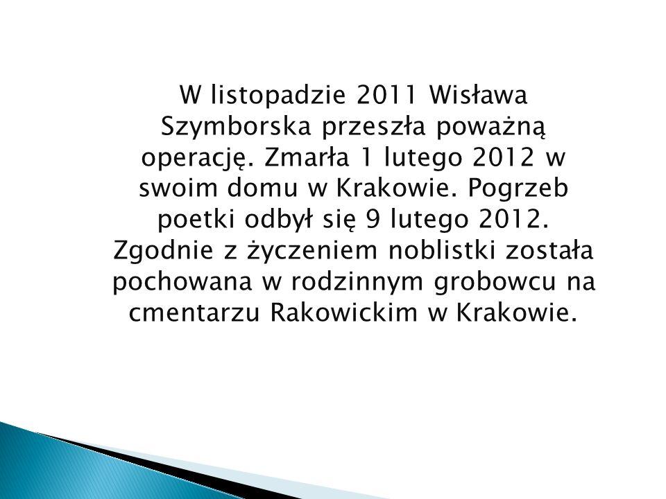 W listopadzie 2011 Wisława Szymborska przeszła poważną operację. Zmarła 1 lutego 2012 w swoim domu w Krakowie. Pogrzeb poetki odbył się 9 lutego 2012.
