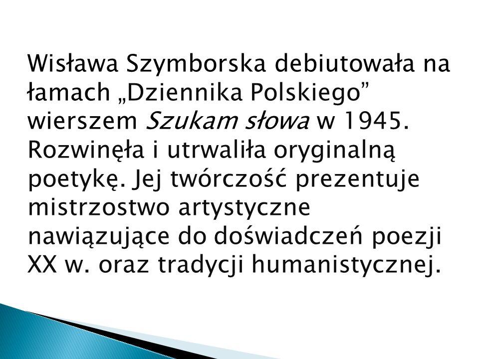 Wisława Szymborska debiutowała na łamach Dziennika Polskiego wierszem Szukam słowa w 1945. Rozwinęła i utrwaliła oryginalną poetykę. Jej twórczość pre